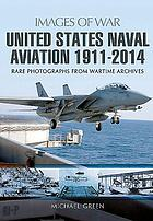 United States naval aviation 1911-2014 : rare photographs from wartime archives