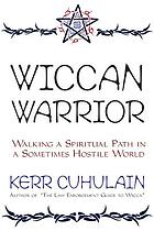 Wiccan warrior : walking a spiritual path in a sometimes hostile world