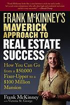 Frank McKinney's maverick approach to real estate success : how you can go from a $50,000 fixer-upper to a $100 million mansion