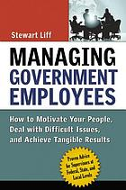 Managing government employees : how to motivate your people, deal with difficult issues, and achieve tangible results