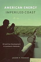 American energy, imperiled coast : oil and gas development in Louisiana's wetlands