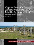 Cyprus between late antiquity and the early Middle Ages (ca. 600-800) : an island in transition
