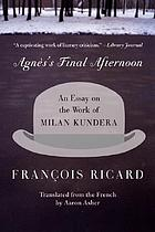 Agnès's final afternoon : an essay on the work of Milan Kundera