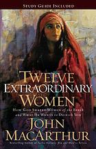 Twelve extraordinary women : how God shaped women of the Bible and what He wants to do with you