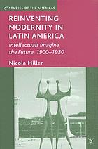 Reinventing modernity in Latin America : intellectuals imagine the future, 1900-1930