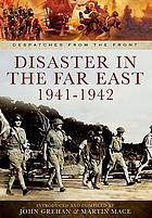Disaster in the Far East 1940-1942 : the defence of Malaya, Japanese capture of Hong Kong, and the fall of Singapore