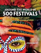 Around the World in 500 Festivals : the World's Most Spectacular Celebrations