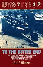 To the bitter end : the final battles of Army groups, North Ukraine, A, Centre, Eastern Front, 1944-45