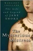 Mysterious Mistress : the Life and Legend of Jane Shore.