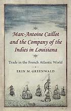 Marc-Antoine Caillot and the Company of the Indies in Louisiana : trade in the French Atlantic world
