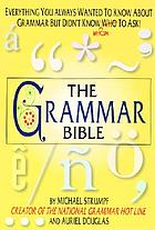 The grammar bible : everything you always wanted to know about grammar but didn't know whom to ask