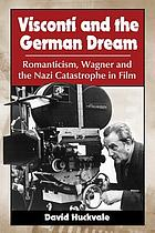 Visconti and the German dream : Romanticism, Wagner and the Nazi catastrophe in film