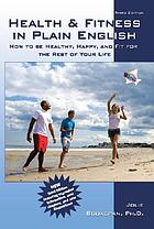 Health & fitness in plain English : how to be healthy, happy, and fit for the rest of your life