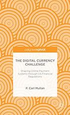 The digital currency challenge : shaping online payment systems through US financial regulations