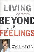 Living beyond your feelings : controlling your emotions so they don't control you