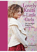 Lovely knits for little girls : 20 just-right patterns, just for girls