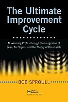 The ultimate improvement cycle :maximizing profits through the integration of Lean, Six Sigma, and the theory of constraints
