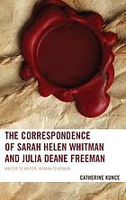 The correspondence of Sarah Helen Whitman and Julia Deane Freeman : writer to writer, woman to woman