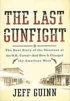 The last gunfight : the real story of the shootout at the O.K. Corral - and how it changed the American West