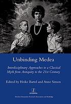 Unbinding Medea : interdisciplinary approaches to a classical myth from antiquity to the 21st century