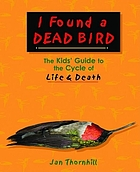 I found a dead bird : the kids' guide to the cycle of life & death
