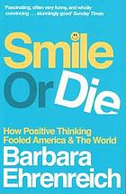 Smile or die : how positive thinking fooled America and the world