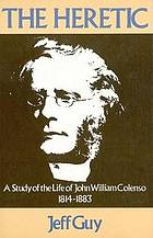 The heretic : a study of the life of John William Colenso, 1814-1883
