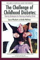 The challenge of childhood diabetes : family strategies for raising a healthy child : includes a survival guide to parents