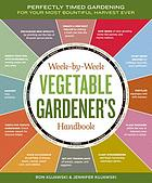 The week-by-week vegetable gardener's handbook : perfectly timed gardening for your most bountiful harvest ever