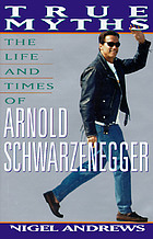 True myths : the life and times of Arnold Schwarzenegger