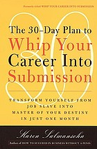 The 30-day plan to whip your career into submission : transform yourself from job slave into the master of your destiny in just one month