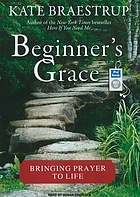 Beginner's grace : bringing prayer to life.