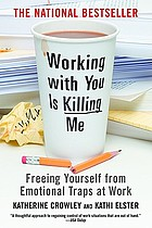 Working with you is killing me : Free Yourself from Emotional Traps at Work