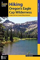 Hiking Oregon's Eagle Cap Wilderness : a guide to the area's greatest hiking adventures