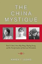 The China mystique : Pearl S. Buck, Anna May Wong, Mayling Soong, and the transformation of American Orientalism
