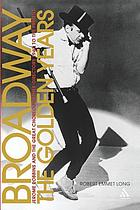 Broadway, the golden years : Jerome Robbins and the great choreographer-directors : 1940 to the present