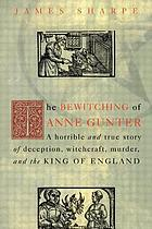 The bewitching of Anne Gunter : a horrible and true story of deception, witchcraft, murder, and the King of England