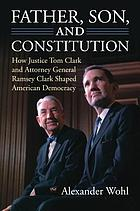 Father, son, and constitution : how Justice Tom Clark and Attorney General Ramsey Clark shaped American democracy