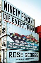 Ninety percent of everything : inside shipping, the invisible industry that puts clothes on your back, gas in your car, and food on your plate