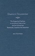 Death by philosophy : the biographical tradition in the life and death of the archaic philosophers Empedocles, Heraclitus, and Democritus