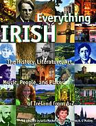 Everything Irish : the history, literature, art, music, people, and places of Ireland, from A-Z