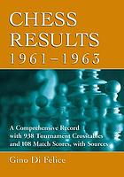 Chess results, 1961-1963 : a comprehensive record with 938 tournament crosstables and 108 match scores, with sources