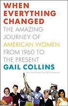 When everything changed : the amazing journey of American women from 1960 to the present