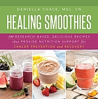 Healing smoothies : 100 research-based, delicious recipes that provide nutrition support for cancer prevention and recovery