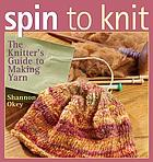 Spin to knit : the knitter's guide to making yarn