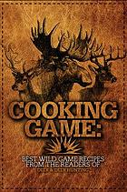 Cooking game : best wild game recipes from the readers of Deer & Deer Hunting.