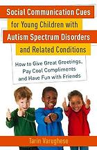 Social communication cues for young children with autism spectrum disorders and related conditions : how to give great greetings, pay cool compliments and have fun with friends