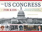 The US Congress for kids : over 200 years of lawmaking, deal-breaking, and compromising, with 21 activities