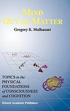 Mind out of matter : topics in the physical foundations of consciousness and cognition