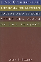 I am otherwise : the romance between poetry and theory after the death of the subject